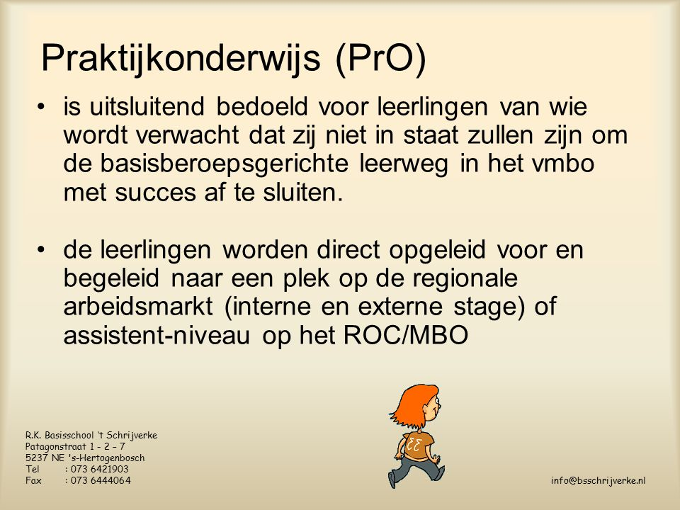 Praktijkonderwijs (PrO) is uitsluitend bedoeld voor leerlingen van wie wordt verwacht dat zij niet in staat zullen zijn om de basisberoepsgerichte leerweg in het vmbo met succes af te sluiten.