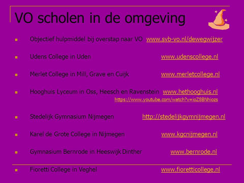 VO scholen in de omgeving Objectief hulpmiddel bij overstap naar VO www.svb-vo.nl/dewegwijzerwww.svb-vo.nl/dewegwijzer Udens College in Uden www.udenscollege.nlwww.udenscollege.nl Merlet College in Mill, Grave en Cuijkwww.merletcollege.nlwww.merletcollege.nl Hooghuis Lyceum in Oss, Heesch en Ravenstein www.hethooghuis.nl https://www.youtube.com/watch v=ioZ8BNhiozswww.hethooghuis.nl https://www.youtube.com/watch v=ioZ8BNhiozs Stedelijk Gymnasium Nijmegen http://stedelijkgymnijmegen.nlhttp://stedelijkgymnijmegen.nl Karel de Grote College in Nijmegen www.kgcnijmegen.nlwww.kgcnijmegen.nl Gymnasium Bernrode in Heeswijk Dinther www.bernrode.nlwww.bernrode.nl Fioretti College in Veghelwww.fioretticollege.nlwww.fioretticollege.nl