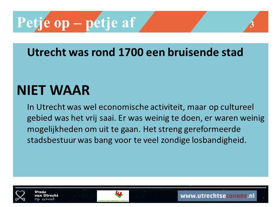 Petje op – petje af 3 Utrecht was rond 1700 een bruisende stad NIET WAAR In Utrecht was wel economische activiteit, maar op cultureel gebied was het v