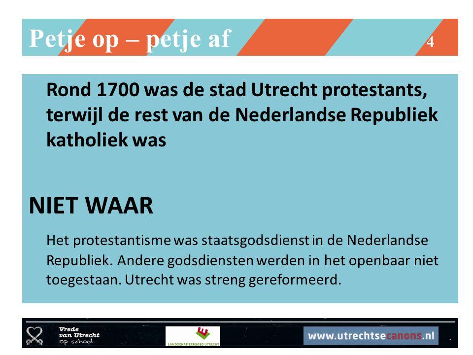 Petje op – petje af 4 Rond 1700 was de stad Utrecht protestants, terwijl de rest van de Nederlandse Republiek katholiek was NIET WAAR Het protestantisme was staatsgodsdienst in de Nederlandse Republiek.