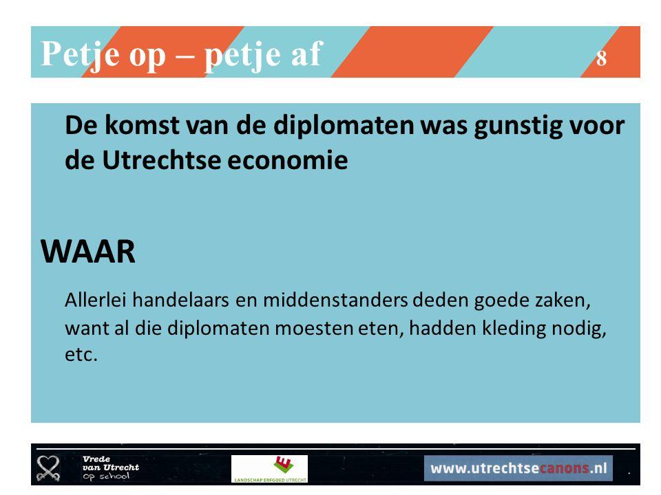 Petje op – petje af 8 De komst van de diplomaten was gunstig voor de Utrechtse economie WAAR Allerlei handelaars en middenstanders deden goede zaken, want al die diplomaten moesten eten, hadden kleding nodig, etc.