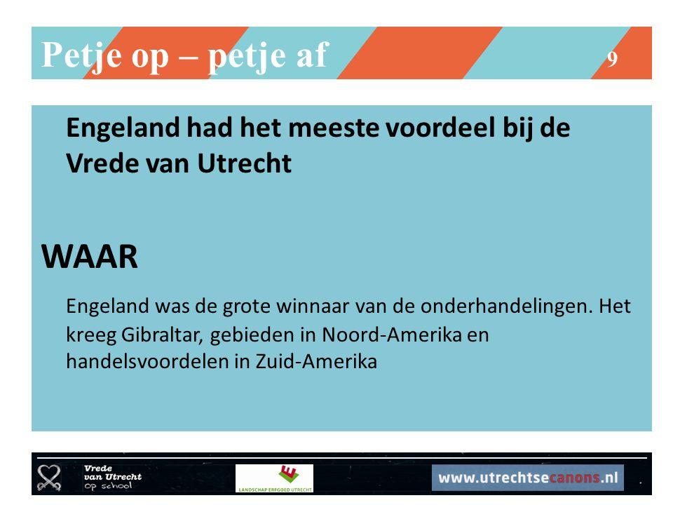 Petje op – petje af 9 Engeland had het meeste voordeel bij de Vrede van Utrecht WAAR Engeland was de grote winnaar van de onderhandelingen. Het kreeg