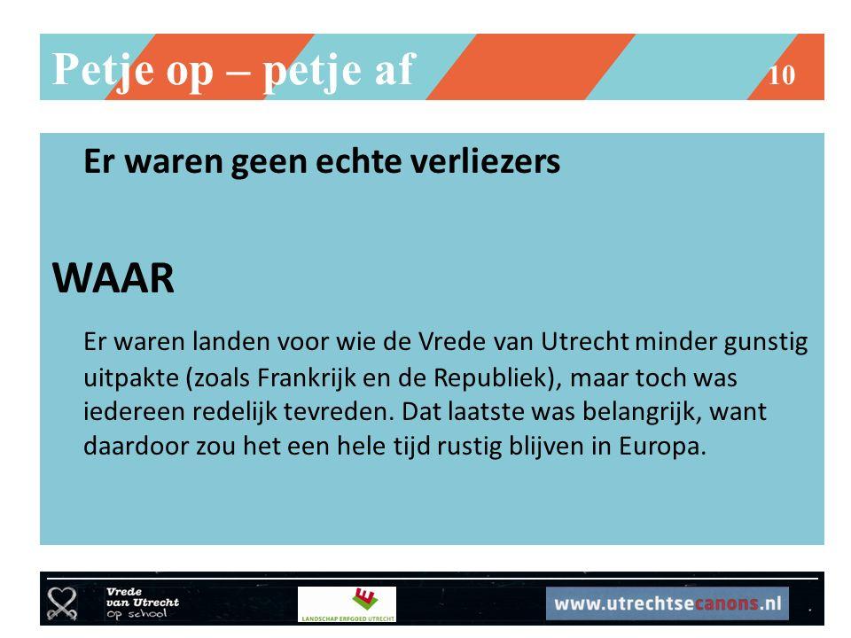 Petje op – petje af 10 Er waren geen echte verliezers WAAR Er waren landen voor wie de Vrede van Utrecht minder gunstig uitpakte (zoals Frankrijk en d
