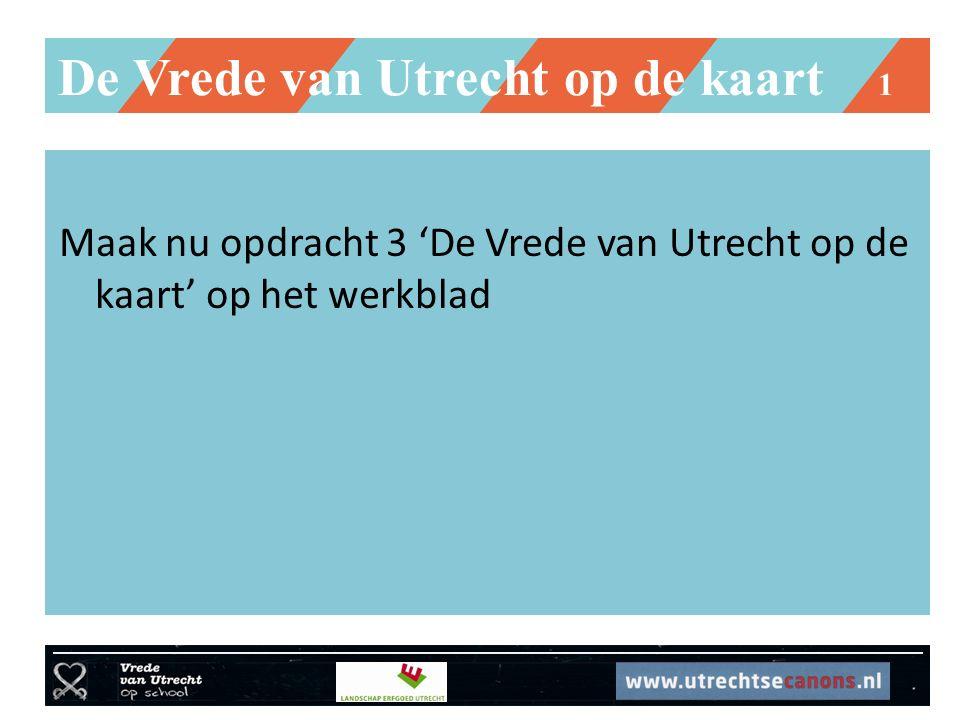 De Vrede van Utrecht op de kaart 1 Maak nu opdracht 3 'De Vrede van Utrecht op de kaart' op het werkblad