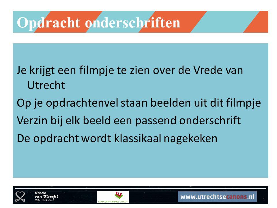 Opdracht onderschriften Je krijgt een filmpje te zien over de Vrede van Utrecht Op je opdrachtenvel staan beelden uit dit filmpje Verzin bij elk beeld een passend onderschrift De opdracht wordt klassikaal nagekeken