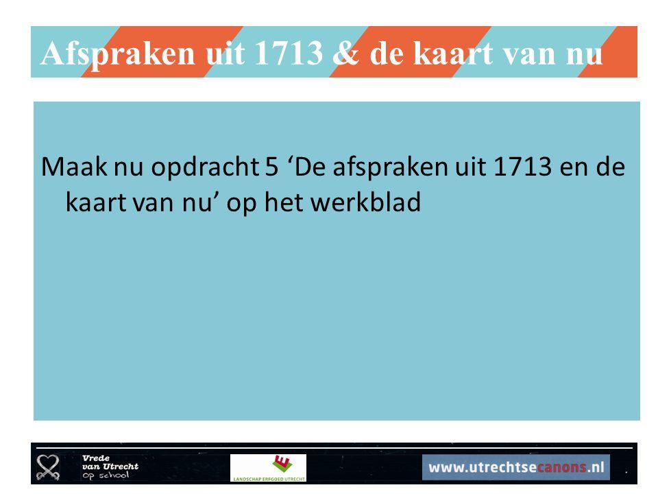 Afspraken uit 1713 & de kaart van nu Maak nu opdracht 5 'De afspraken uit 1713 en de kaart van nu' op het werkblad