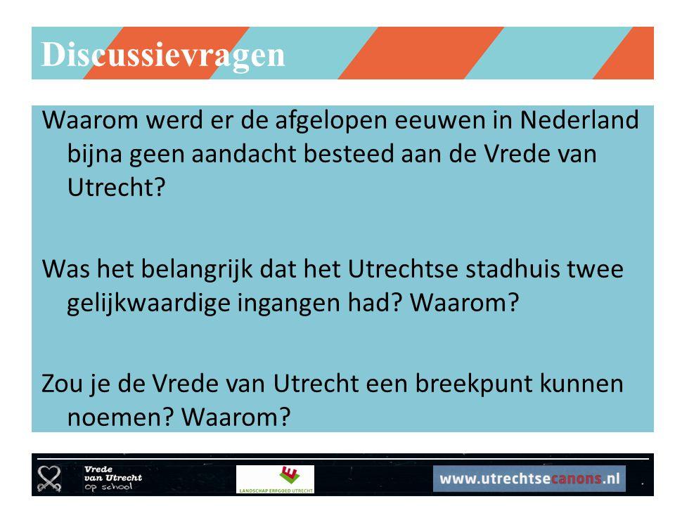 Discussievragen Waarom werd er de afgelopen eeuwen in Nederland bijna geen aandacht besteed aan de Vrede van Utrecht? Was het belangrijk dat het Utrec