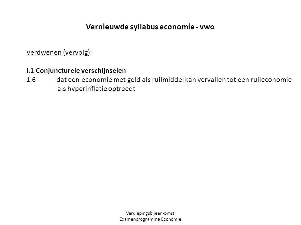 Verdiepingsbijeenkomst Examenprogramma Economie Vernieuwde syllabus economie - vwo Verdwenen (vervolg): I.1 Conjuncturele verschijnselen 1.6 dat een economie met geld als ruilmiddel kan vervallen tot een ruileconomie als hyperinflatie optreedt