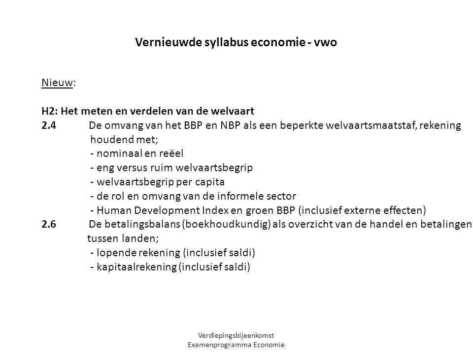 Verdiepingsbijeenkomst Examenprogramma Economie Nieuw: H2: Het meten en verdelen van de welvaart 2.4 De omvang van het BBP en NBP als een beperkte welvaartsmaatstaf, rekening houdend met; - nominaal en reëel - eng versus ruim welvaartsbegrip - welvaartsbegrip per capita - de rol en omvang van de informele sector - Human Development Index en groen BBP (inclusief externe effecten) 2.6 De betalingsbalans (boekhoudkundig) als overzicht van de handel en betalingen tussen landen; - lopende rekening (inclusief saldi) - kapitaalrekening (inclusief saldi) Vernieuwde syllabus economie - vwo