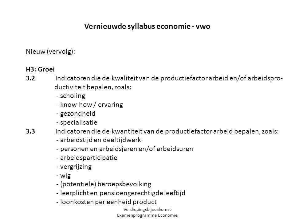 Verdiepingsbijeenkomst Examenprogramma Economie Nieuw (vervolg): H3: Groei 3.2 Indicatoren die de kwaliteit van de productiefactor arbeid en/of arbeidspro- ductiviteit bepalen, zoals: - scholing - know-how / ervaring - gezondheid - specialisatie 3.3 Indicatoren die de kwantiteit van de productiefactor arbeid bepalen, zoals: - arbeidstijd en deeltijdwerk - personen en arbeidsjaren en/of arbeidsuren - arbeidsparticipatie - vergrijzing - wig - (potentiële) beroepsbevolking - leerplicht en pensioengerechtigde leeftijd - loonkosten per eenheid product Vernieuwde syllabus economie - vwo