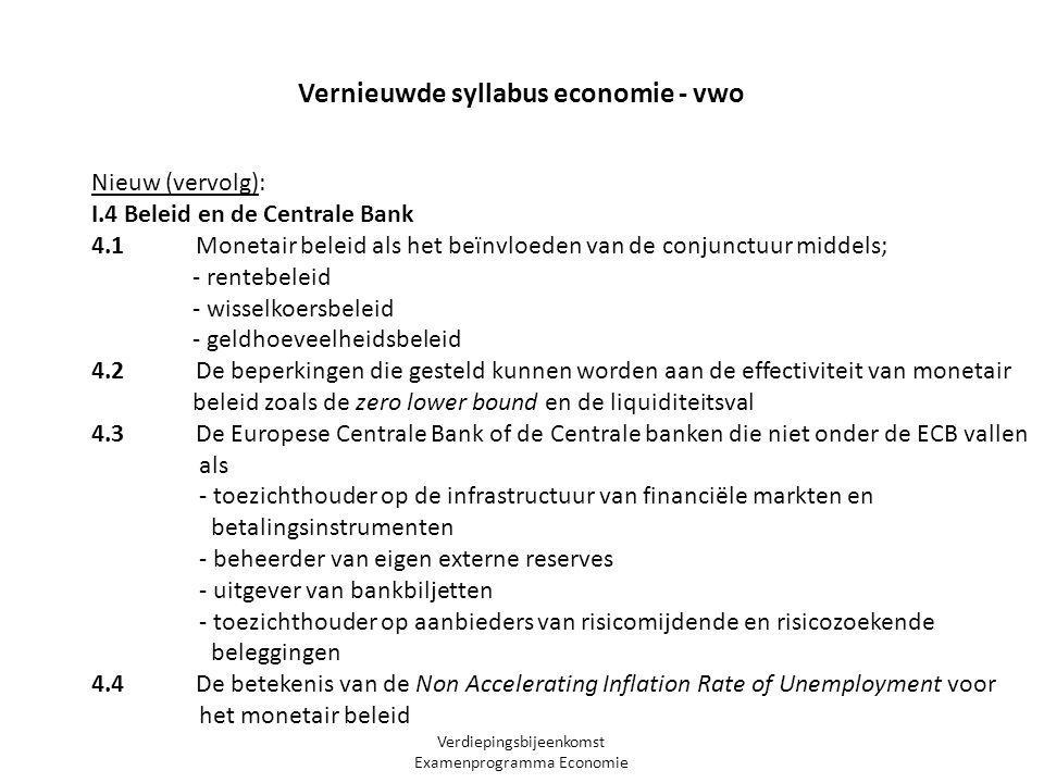 Verdiepingsbijeenkomst Examenprogramma Economie Nieuw (vervolg): I.4 Beleid en de Centrale Bank 4.1 Monetair beleid als het beïnvloeden van de conjunctuur middels; - rentebeleid - wisselkoersbeleid - geldhoeveelheidsbeleid 4.2 De beperkingen die gesteld kunnen worden aan de effectiviteit van monetair beleid zoals de zero lower bound en de liquiditeitsval 4.3 De Europese Centrale Bank of de Centrale banken die niet onder de ECB vallen als - toezichthouder op de infrastructuur van financiële markten en betalingsinstrumenten - beheerder van eigen externe reserves - uitgever van bankbiljetten - toezichthouder op aanbieders van risicomijdende en risicozoekende beleggingen 4.4 De betekenis van de Non Accelerating Inflation Rate of Unemployment voor het monetair beleid Vernieuwde syllabus economie - vwo
