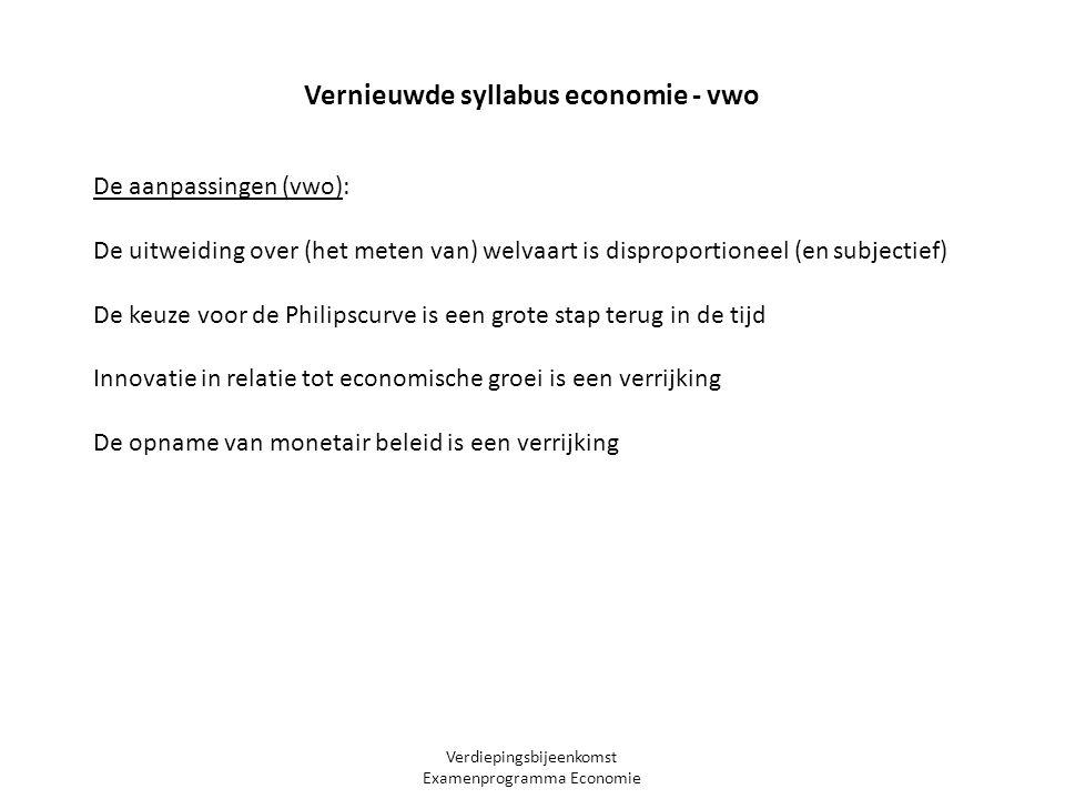 Verdiepingsbijeenkomst Examenprogramma Economie Vernieuwde syllabus economie - vwo De aanpassingen (vwo): De uitweiding over (het meten van) welvaart is disproportioneel (en subjectief) De keuze voor de Philipscurve is een grote stap terug in de tijd Innovatie in relatie tot economische groei is een verrijking De opname van monetair beleid is een verrijking