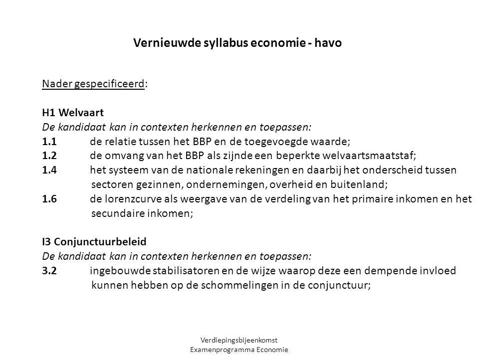 Verdiepingsbijeenkomst Examenprogramma Economie Nader gespecificeerd: H1 Welvaart De kandidaat kan in contexten herkennen en toepassen: 1.1 de relatie tussen het BBP en de toegevoegde waarde; 1.2 de omvang van het BBP als zijnde een beperkte welvaartsmaatstaf; 1.4 het systeem van de nationale rekeningen en daarbij het onderscheid tussen sectoren gezinnen, ondernemingen, overheid en buitenland; 1.6 de lorenzcurve als weergave van de verdeling van het primaire inkomen en het secundaire inkomen; I3 Conjunctuurbeleid De kandidaat kan in contexten herkennen en toepassen: 3.2 ingebouwde stabilisatoren en de wijze waarop deze een dempende invloed kunnen hebben op de schommelingen in de conjunctuur; Vernieuwde syllabus economie - havo