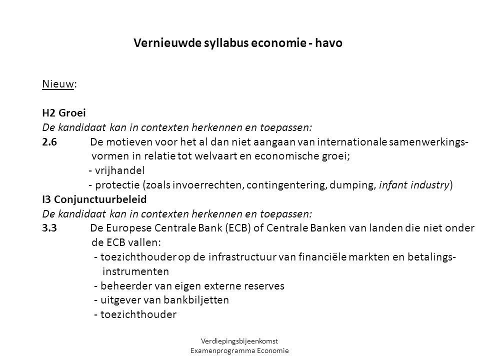Verdiepingsbijeenkomst Examenprogramma Economie Nieuw: H2 Groei De kandidaat kan in contexten herkennen en toepassen: 2.6 De motieven voor het al dan niet aangaan van internationale samenwerkings- vormen in relatie tot welvaart en economische groei; - vrijhandel - protectie (zoals invoerrechten, contingentering, dumping, infant industry) I3 Conjunctuurbeleid De kandidaat kan in contexten herkennen en toepassen: 3.3 De Europese Centrale Bank (ECB) of Centrale Banken van landen die niet onder de ECB vallen: - toezichthouder op de infrastructuur van financiële markten en betalings- instrumenten - beheerder van eigen externe reserves - uitgever van bankbiljetten - toezichthouder Vernieuwde syllabus economie - havo