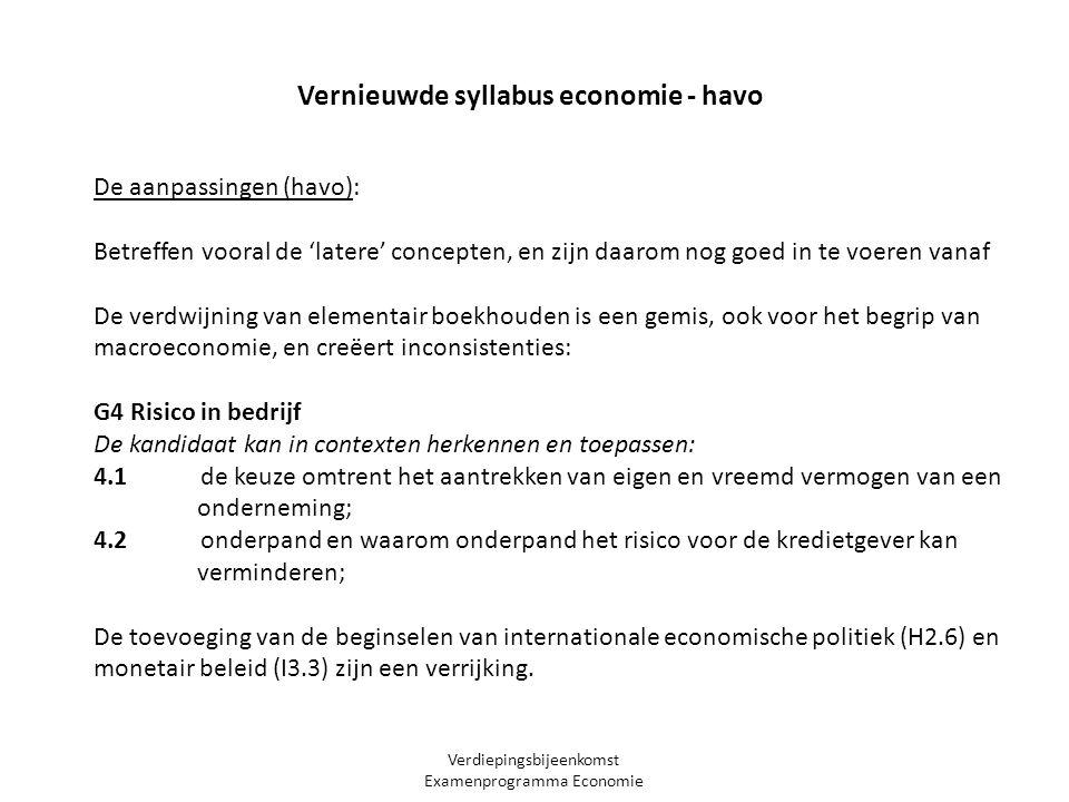 Verdiepingsbijeenkomst Examenprogramma Economie Vernieuwde syllabus economie - havo De aanpassingen (havo): Betreffen vooral de 'latere' concepten, en zijn daarom nog goed in te voeren vanaf De verdwijning van elementair boekhouden is een gemis, ook voor het begrip van macroeconomie, en creëert inconsistenties: G4 Risico in bedrijf De kandidaat kan in contexten herkennen en toepassen: 4.1 de keuze omtrent het aantrekken van eigen en vreemd vermogen van een onderneming; 4.2 onderpand en waarom onderpand het risico voor de kredietgever kan verminderen; De toevoeging van de beginselen van internationale economische politiek (H2.6) en monetair beleid (I3.3) zijn een verrijking.