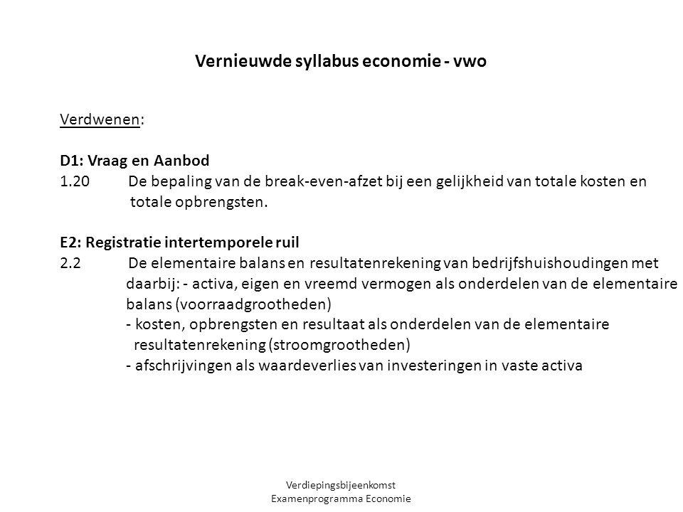 Verdiepingsbijeenkomst Examenprogramma Economie Vernieuwde syllabus economie - vwo Verdwenen: D1: Vraag en Aanbod 1.20 De bepaling van de break-even-afzet bij een gelijkheid van totale kosten en totale opbrengsten.