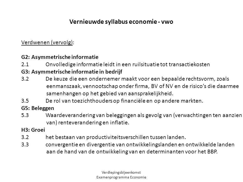 Verdiepingsbijeenkomst Examenprogramma Economie Vernieuwde syllabus economie - vwo Verdwenen (vervolg): G2: Asymmetrische informatie 2.1 Onvolledige informatie leidt in een ruilsituatie tot transactiekosten G3: Asymmetrische informatie in bedrijf 3.2 De keuze die een ondernemer maakt voor een bepaalde rechtsvorm, zoals eenmanszaak, vennootschap onder firma, BV of NV en de risico's die daarmee samenhangen op het gebied van aansprakelijkheid.