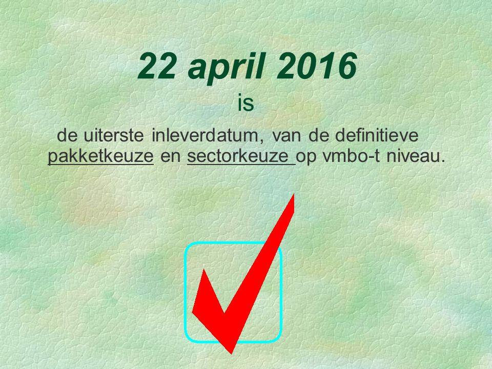 22 april 2016 is de uiterste inleverdatum, van de definitieve pakketkeuze en sectorkeuze op vmbo-t niveau.