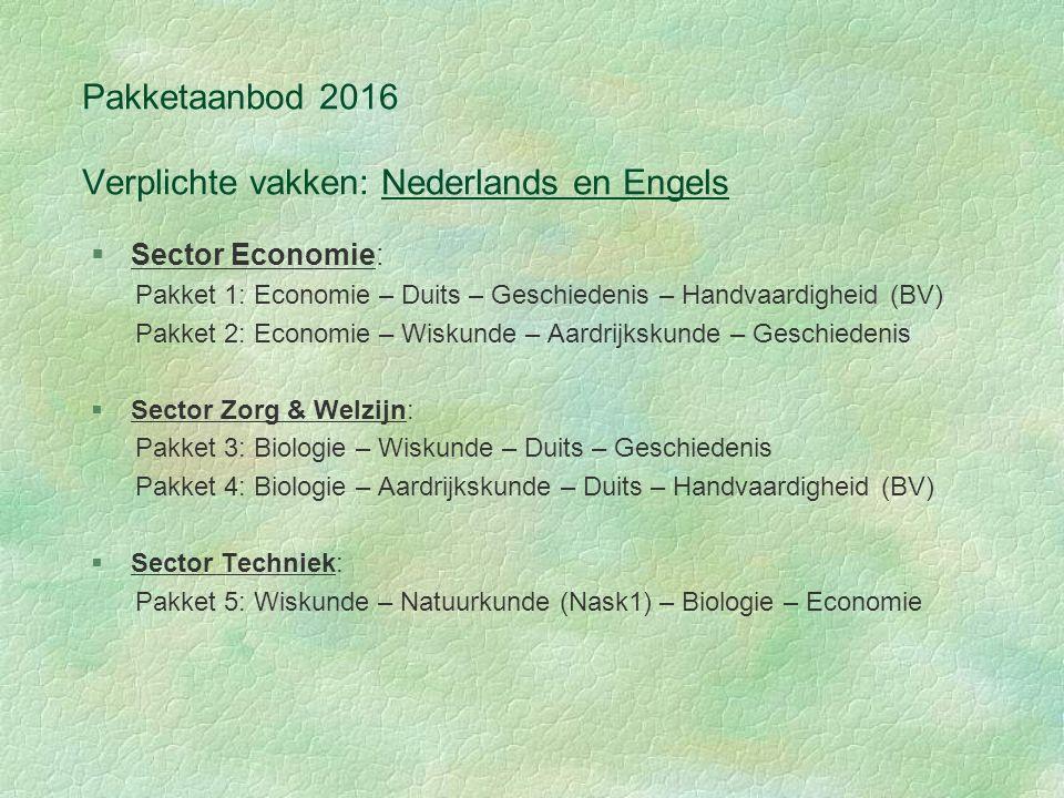 Pakketaanbod 2016 Verplichte vakken: Nederlands en Engels §Sector Economie: Pakket 1: Economie – Duits – Geschiedenis – Handvaardigheid (BV) Pakket 2: Economie – Wiskunde – Aardrijkskunde – Geschiedenis §Sector Zorg & Welzijn: Pakket 3: Biologie – Wiskunde – Duits – Geschiedenis Pakket 4: Biologie – Aardrijkskunde – Duits – Handvaardigheid (BV) §Sector Techniek: Pakket 5: Wiskunde – Natuurkunde (Nask1) – Biologie – Economie