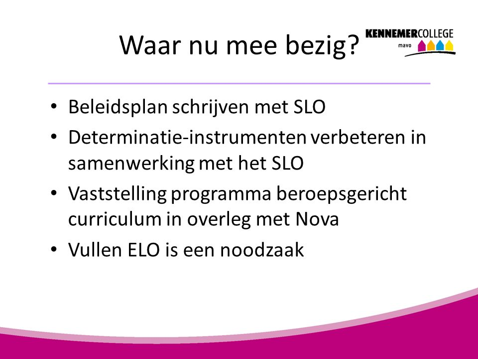 Beleidsplan schrijven met SLO Determinatie-instrumenten verbeteren in samenwerking met het SLO Vaststelling programma beroepsgericht curriculum in overleg met Nova Vullen ELO is een noodzaak Waar nu mee bezig