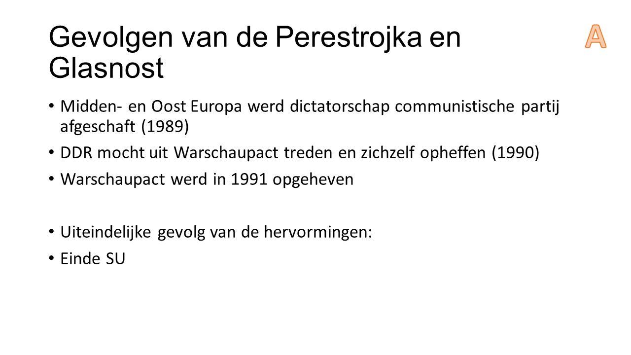 Gevolgen van de Perestrojka en Glasnost Midden- en Oost Europa werd dictatorschap communistische partij afgeschaft (1989) DDR mocht uit Warschaupact treden en zichzelf opheffen (1990) Warschaupact werd in 1991 opgeheven Uiteindelijke gevolg van de hervormingen: Einde SU