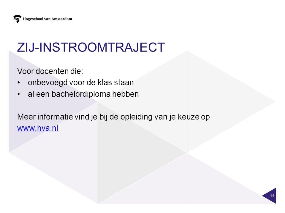 ZIJ-INSTROOMTRAJECT Voor docenten die: onbevoegd voor de klas staan al een bachelordiploma hebben Meer informatie vind je bij de opleiding van je keuze op www.hva.nl 11