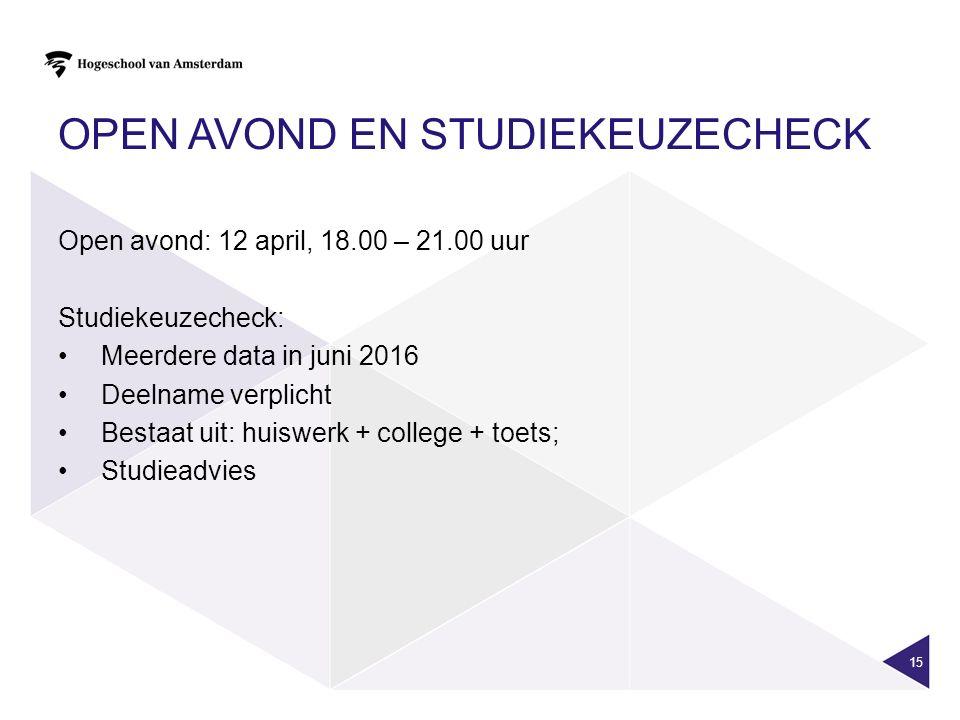 OPEN AVOND EN STUDIEKEUZECHECK Open avond: 12 april, 18.00 – 21.00 uur Studiekeuzecheck: Meerdere data in juni 2016 Deelname verplicht Bestaat uit: huiswerk + college + toets; Studieadvies 15