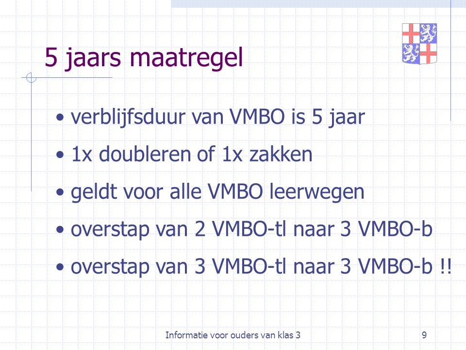 Informatie voor ouders van klas 39 5 jaars maatregel verblijfsduur van VMBO is 5 jaar 1x doubleren of 1x zakken geldt voor alle VMBO leerwegen overstap van 2 VMBO-tl naar 3 VMBO-b overstap van 3 VMBO-tl naar 3 VMBO-b !!