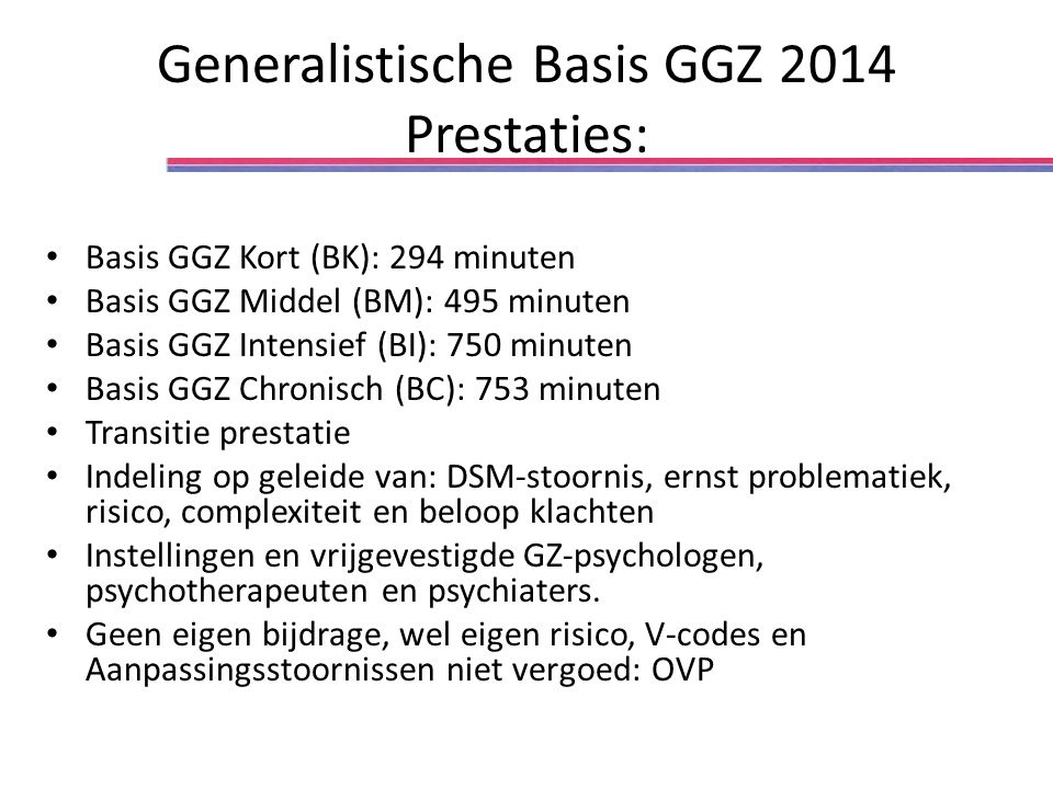 Generalistische Basis GGZ 2014 Prestaties: Basis GGZ Kort (BK): 294 minuten Basis GGZ Middel (BM): 495 minuten Basis GGZ Intensief (BI): 750 minuten B