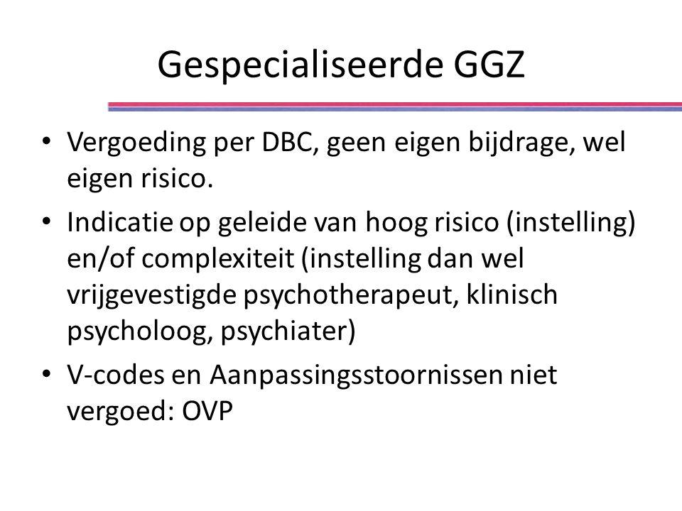 Gespecialiseerde GGZ Vergoeding per DBC, geen eigen bijdrage, wel eigen risico. Indicatie op geleide van hoog risico (instelling) en/of complexiteit (