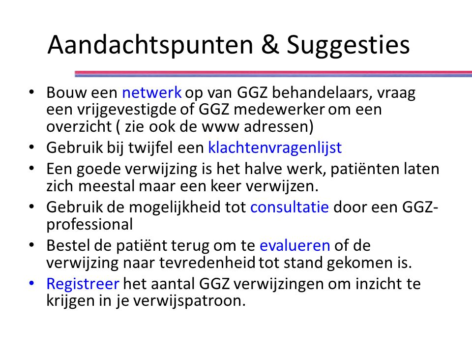 Aandachtspunten & Suggesties Bouw een netwerk op van GGZ behandelaars, vraag een vrijgevestigde of GGZ medewerker om een overzicht ( zie ook de www ad