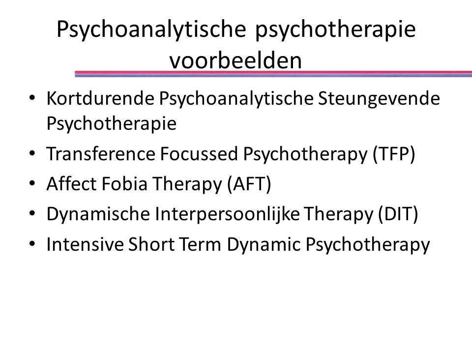 Psychoanalytische psychotherapie voorbeelden Kortdurende Psychoanalytische Steungevende Psychotherapie Transference Focussed Psychotherapy (TFP) Affect Fobia Therapy (AFT) Dynamische Interpersoonlijke Therapy (DIT) Intensive Short Term Dynamic Psychotherapy