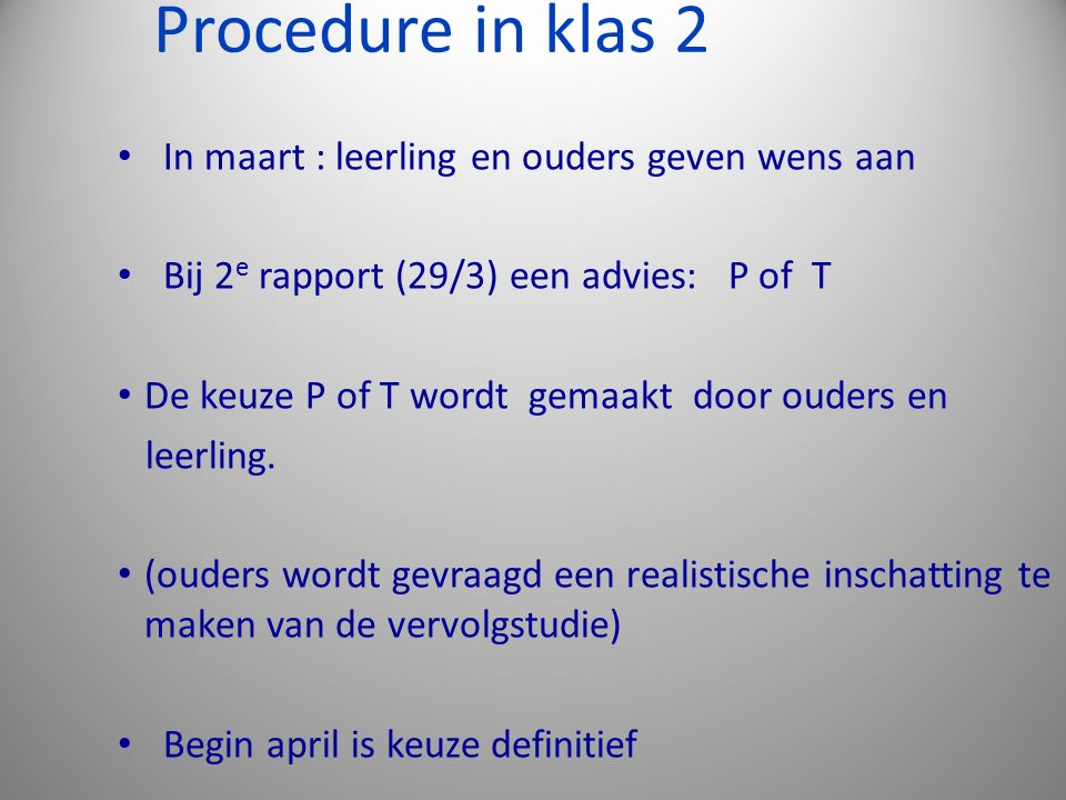 Procedure in klas 2 In maart : leerling en ouders geven wens aan Bij 2 e rapport (29/3) een advies: P of T De keuze P of T wordt gemaakt door ouders e