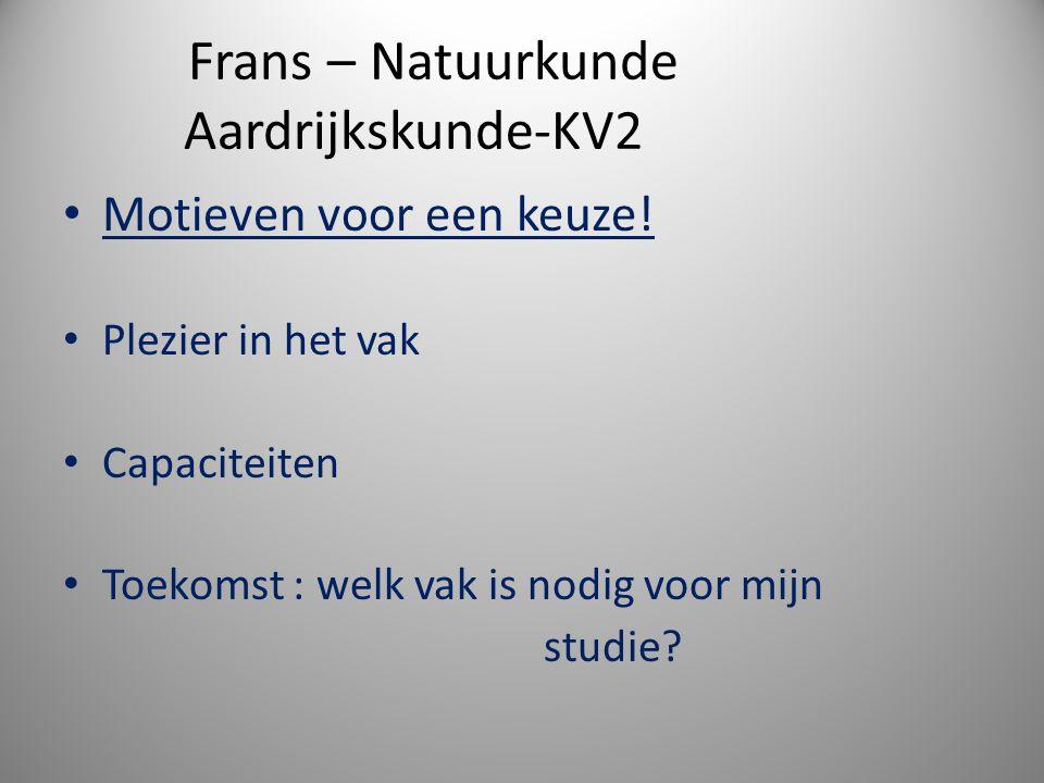Frans – Natuurkunde Aardrijkskunde-KV2 Motieven voor een keuze! Plezier in het vak Capaciteiten Toekomst : welk vak is nodig voor mijn studie?