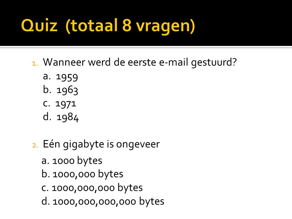 1. Wanneer werd de eerste e-mail gestuurd? a. 1959 b. 1963 c. 1971 d. 1984 2. Eén gigabyte is ongeveer a. 1000 bytes b. 1000,000 bytes c. 1000,000,000
