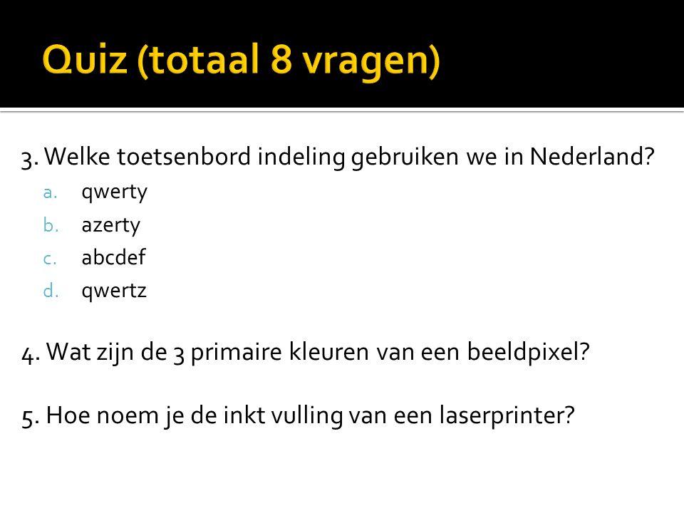 3. Welke toetsenbord indeling gebruiken we in Nederland? a. qwerty b. azerty c. abcdef d. qwertz 4. Wat zijn de 3 primaire kleuren van een beeldpixel?
