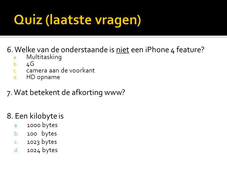 6. Welke van de onderstaande is niet een iPhone 4 feature? a. Multitasking b. 4G c. camera aan de voorkant d. HD opname 7. Wat betekent de afkorting w