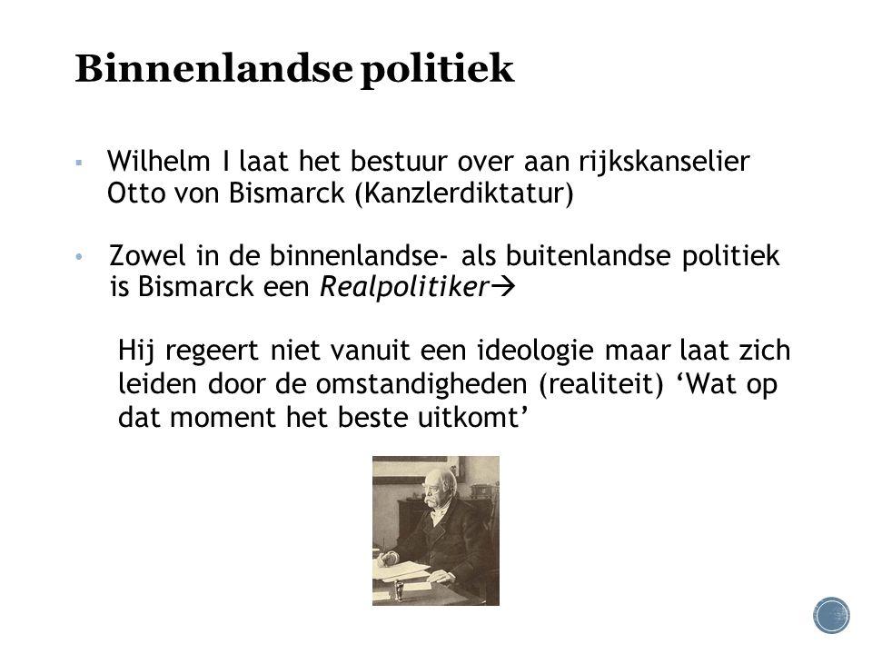 Binnenlandse politiek ▪ Wilhelm I laat het bestuur over aan rijkskanselier Otto von Bismarck (Kanzlerdiktatur) Zowel in de binnenlandse- als buitenlan