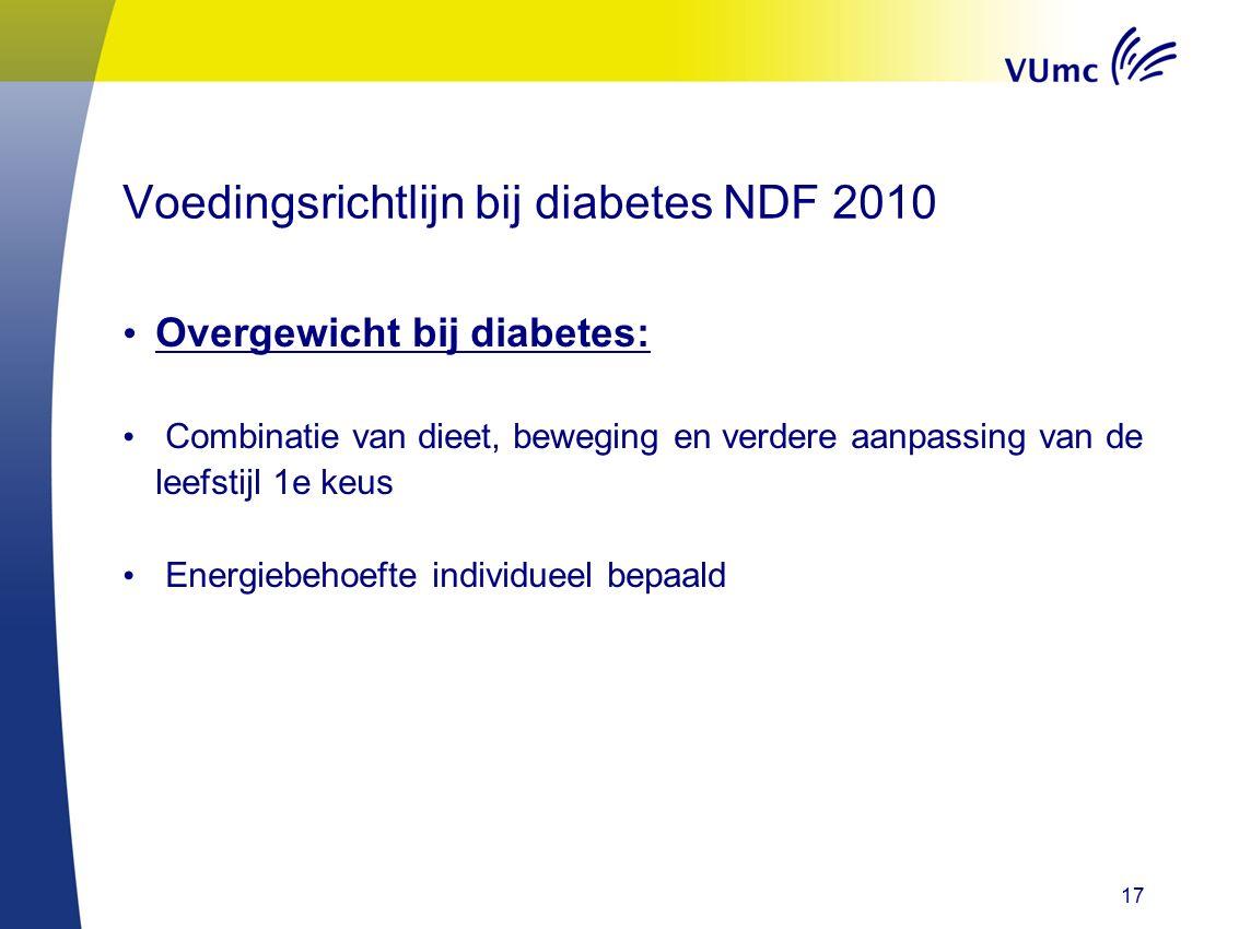 17 Voedingsrichtlijn bij diabetes NDF 2010 Overgewicht bij diabetes: Combinatie van dieet, beweging en verdere aanpassing van de leefstijl 1e keus Energiebehoefte individueel bepaald