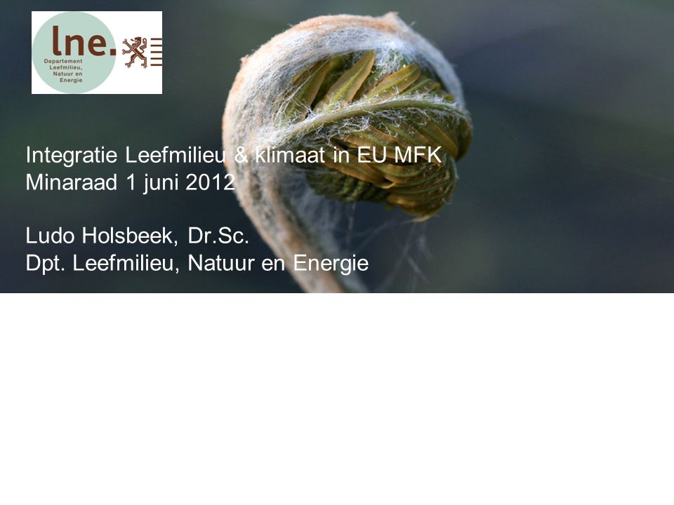 Integratie Leefmilieu & klimaat in EU MFK Minaraad 1 juni 2012 Ludo Holsbeek, Dr.Sc. Dpt. Leefmilieu, Natuur en Energie