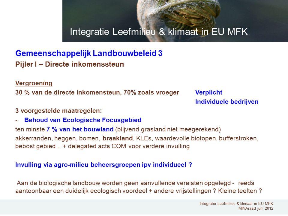 Integratie Leefmilieu & klimaat in EU MFK MINAraad juni 2012 Gemeenschappelijk Landbouwbeleid 3 Pijler I – Directe inkomenssteun Vergroening 30 % van de directe inkomensteun, 70% zoals vroeger Verplicht Individuele bedrijven 3 voorgestelde maatregelen: -Behoud van Ecologische Focusgebied ten minste 7 % van het bouwland (blijvend grasland niet meegerekend) akkerranden, heggen, bomen, braakland, KLEs, waardevolle biotopen, bufferstroken, bebost gebied..