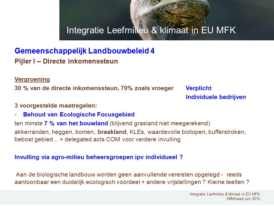 Integratie Leefmilieu & klimaat in EU MFK MINAraad juni 2012 Gemeenschappelijk Landbouwbeleid 4 Pijler I – Directe inkomenssteun Vergroening 30 % van de directe inkomenssteun, 70% zoals vroeger Verplicht Individuele bedrijven 3 voorgestelde maatregelen: -Behoud van Ecologische Focusgebied ten minste 7 % van het bouwland (blijvend grasland niet meegerekend) akkerranden, heggen, bomen, braakland, KLEs, waardevolle biotopen, bufferstroken, bebost gebied..
