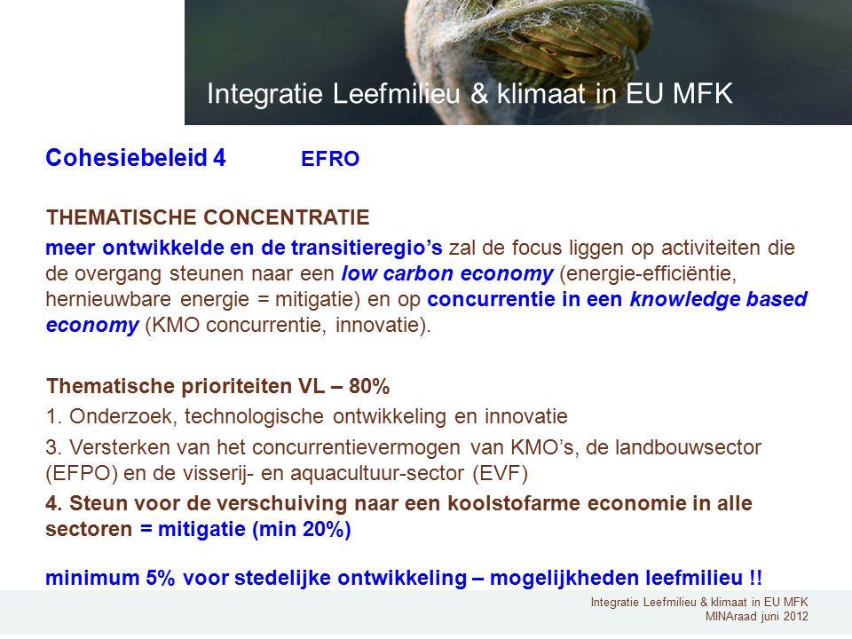 Integratie Leefmilieu & klimaat in EU MFK MINAraad juni 2012 Cohesiebeleid 4 EFRO THEMATISCHE CONCENTRATIE meer ontwikkelde en de transitieregio's zal de focus liggen op activiteiten die de overgang steunen naar een low carbon economy (energie-efficiëntie, hernieuwbare energie = mitigatie) en op concurrentie in een knowledge based economy (KMO concurrentie, innovatie).