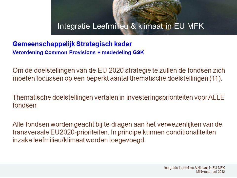 Integratie Leefmilieu & klimaat in EU MFK MINAraad juni 2012 Gemeenschappelijk Strategisch kader Verordening Common Provisions + mededeling GSK Om de doelstellingen van de EU 2020 strategie te zullen de fondsen zich moeten focussen op een beperkt aantal thematische doelstellingen (11).