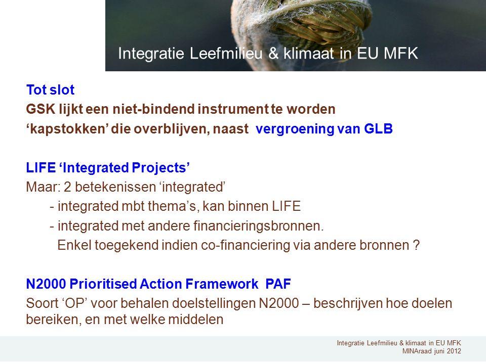 Integratie Leefmilieu & klimaat in EU MFK MINAraad juni 2012 Tot slot GSK lijkt een niet-bindend instrument te worden 'kapstokken' die overblijven, naast vergroening van GLB LIFE 'Integrated Projects' Maar: 2 betekenissen 'integrated' - integrated mbt thema's, kan binnen LIFE - integrated met andere financieringsbronnen.