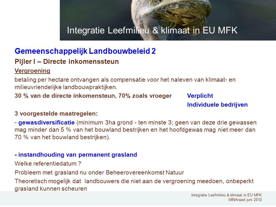 Integratie Leefmilieu & klimaat in EU MFK MINAraad juni 2012 Gemeenschappelijk Landbouwbeleid 2 Pijler I – Directe inkomenssteun Vergroening betaling per hectare ontvangen als compensatie voor het naleven van klimaat- en milieuvriendelijke landbouwpraktijken.