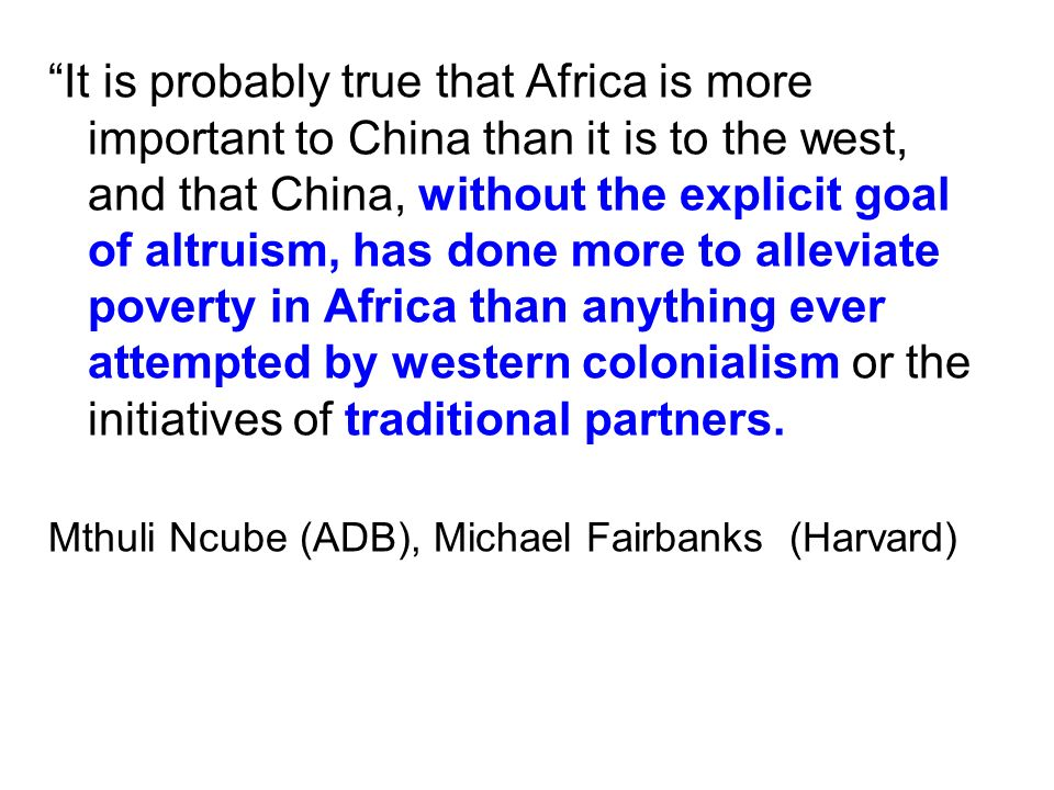 """It is probably true that Africa is more important to China than it is to the west, and that China, without the explicit goal of altruism, has done mo"