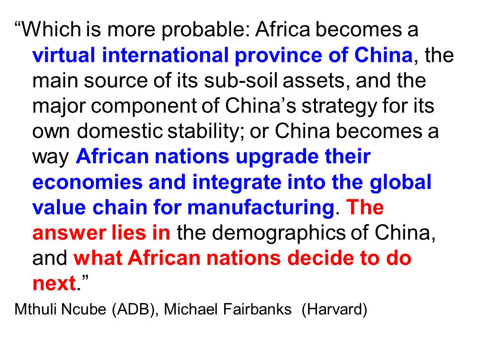 Which is more probable: Africa becomes a virtual international province of China, the main source of its sub-soil assets, and the major component of China's strategy for its own domestic stability; or China becomes a way African nations upgrade their economies and integrate into the global value chain for manufacturing.
