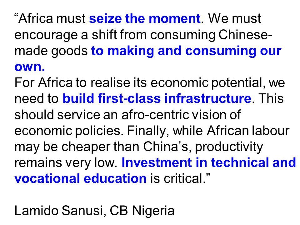 """Africa must seize the moment. We must encourage a shift from consuming Chinese- made goods to making and consuming our own. For Africa to realise its"