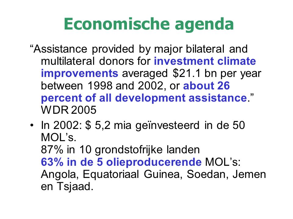 Economische agenda Assistance provided by major bilateral and multilateral donors for investment climate improvements averaged $21.1 bn per year between 1998 and 2002, or about 26 percent of all development assistance. WDR 2005 In 2002: $ 5,2 mia geïnvesteerd in de 50 MOL's.